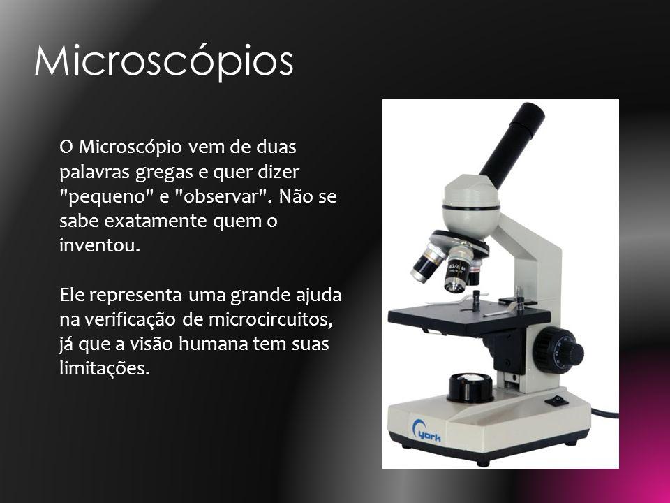 Microscópios O Microscópio vem de duas palavras gregas e quer dizer pequeno e observar . Não se sabe exatamente quem o inventou.