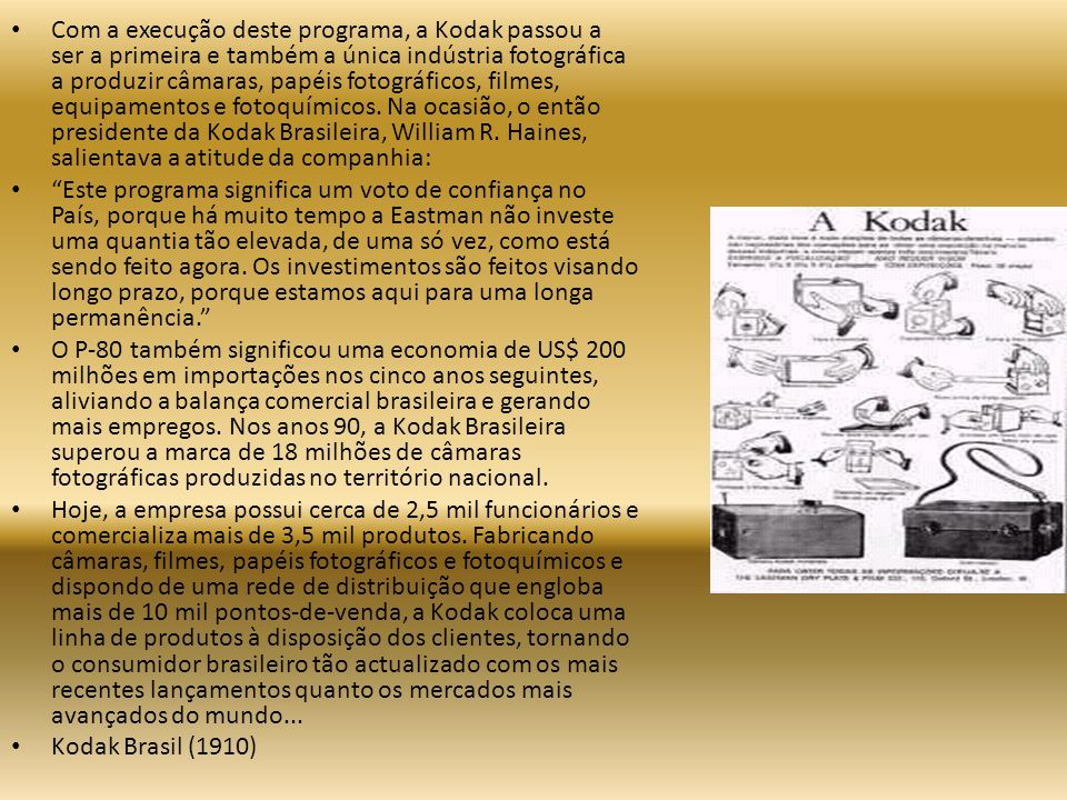 Com a execução deste programa, a Kodak passou a ser a primeira e também a única indústria fotográfica a produzir câmaras, papéis fotográficos, filmes, equipamentos e fotoquímicos. Na ocasião, o então presidente da Kodak Brasileira, William R. Haines, salientava a atitude da companhia: