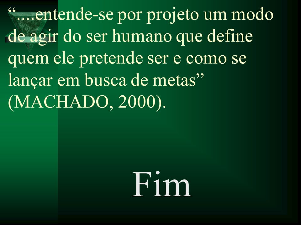 ....entende-se por projeto um modo de agir do ser humano que define quem ele pretende ser e como se lançar em busca de metas (MACHADO, 2000).