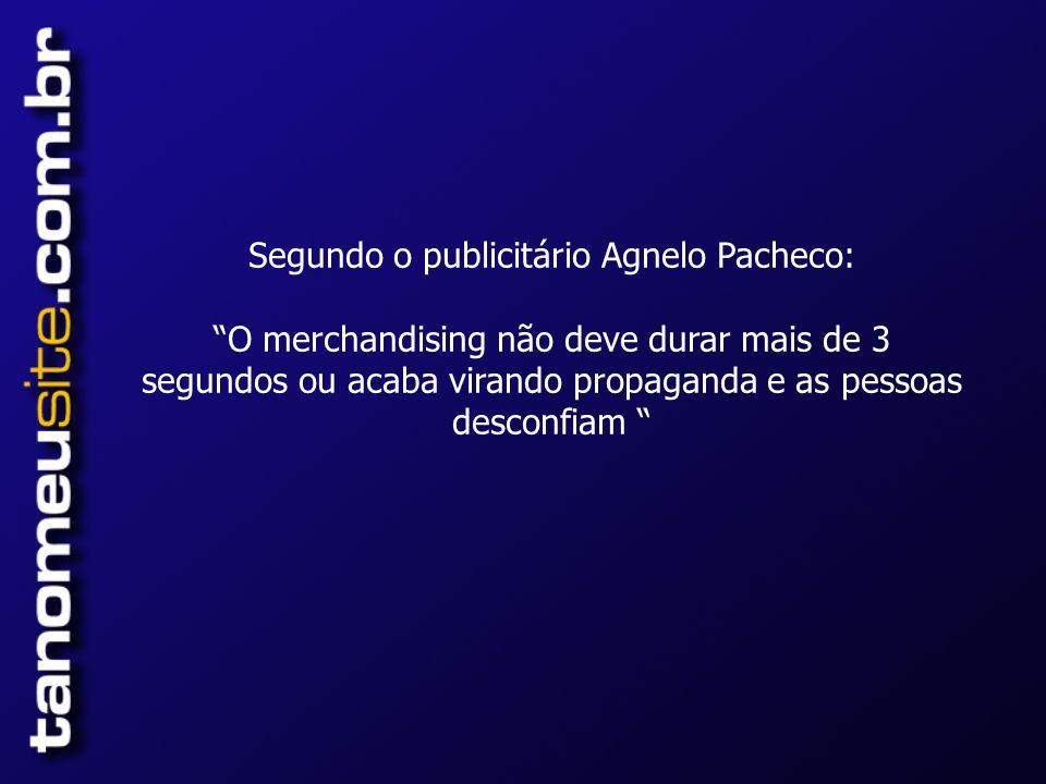 Segundo o publicitário Agnelo Pacheco: O merchandising não deve durar mais de 3 segundos ou acaba virando propaganda e as pessoas desconfiam