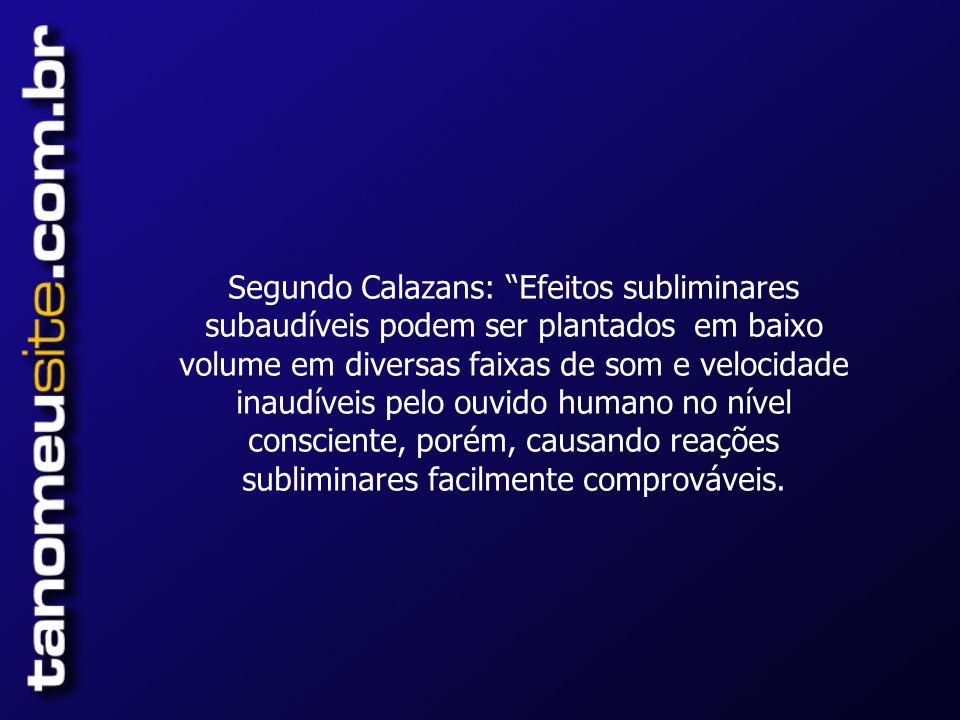 Segundo Calazans: Efeitos subliminares subaudíveis podem ser plantados em baixo volume em diversas faixas de som e velocidade inaudíveis pelo ouvido humano no nível consciente, porém, causando reações subliminares facilmente comprováveis.