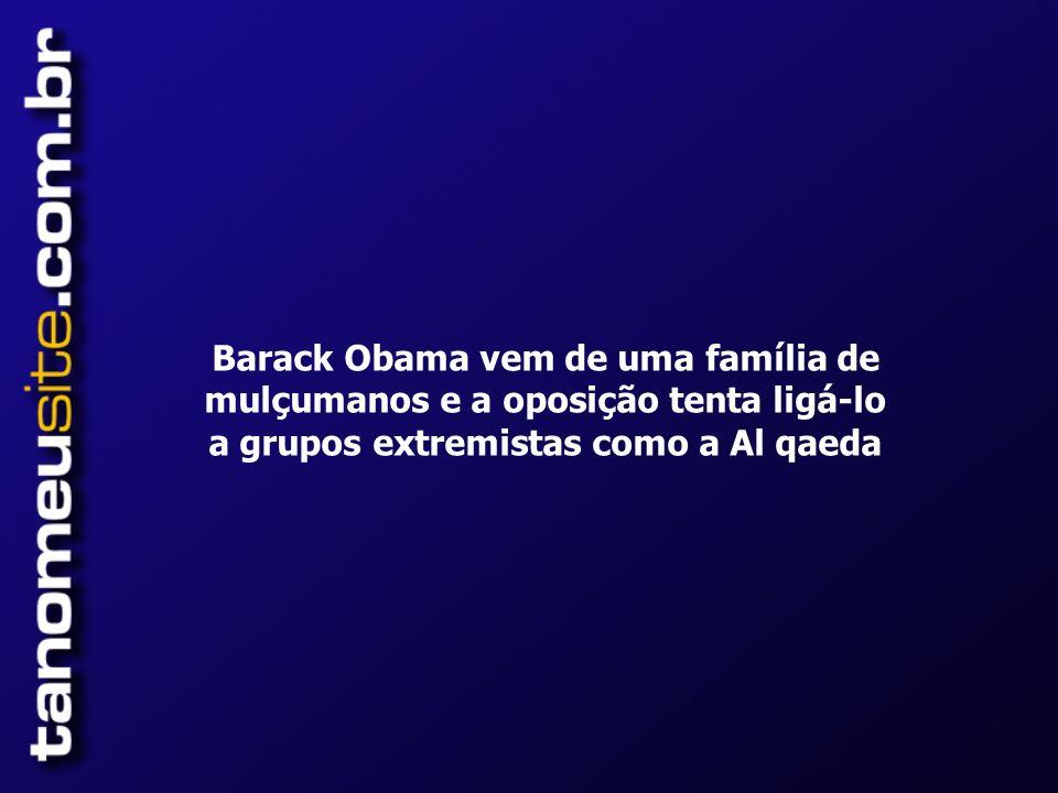 Barack Obama vem de uma família de mulçumanos e a oposição tenta ligá-lo a grupos extremistas como a Al qaeda
