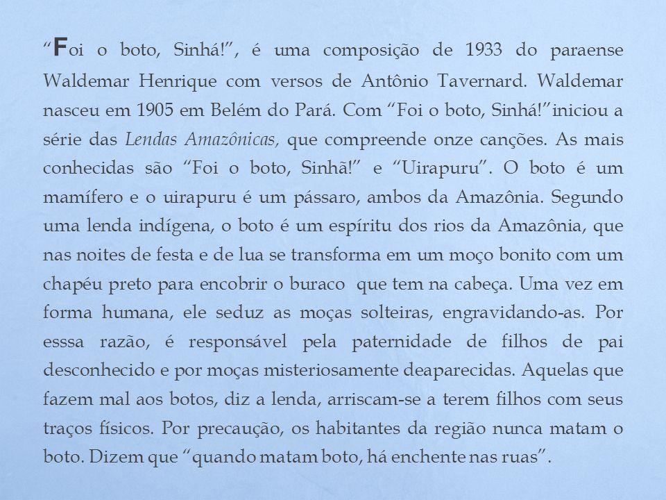 Foi o boto, Sinhá! , é uma composição de 1933 do paraense Waldemar Henrique com versos de Antônio Tavernard.