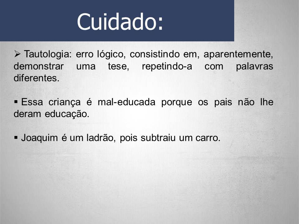 Cuidado: Tautologia: erro lógico, consistindo em, aparentemente, demonstrar uma tese, repetindo-a com palavras diferentes.