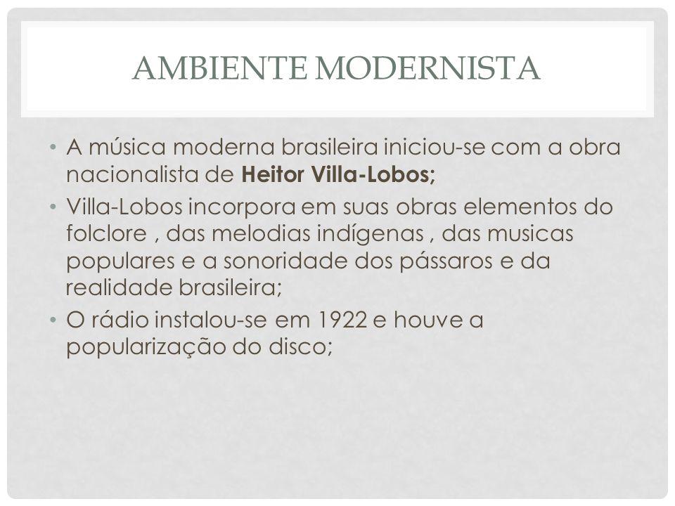 Ambiente modernista A música moderna brasileira iniciou-se com a obra nacionalista de Heitor Villa-Lobos;