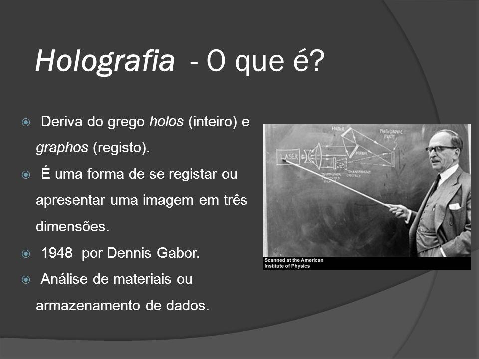 Holografia - O que é Deriva do grego holos (inteiro) e graphos (registo). É uma forma de se registar ou apresentar uma imagem em três dimensões.
