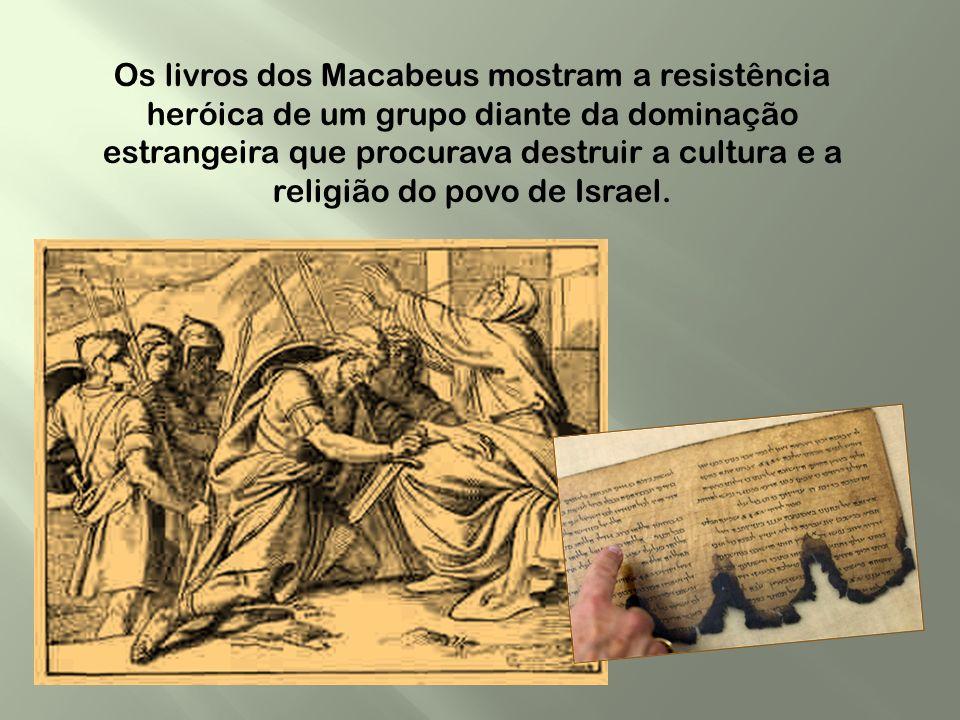 Os livros dos Macabeus mostram a resistência heróica de um grupo diante da dominação estrangeira que procurava destruir a cultura e a religião do povo de Israel.