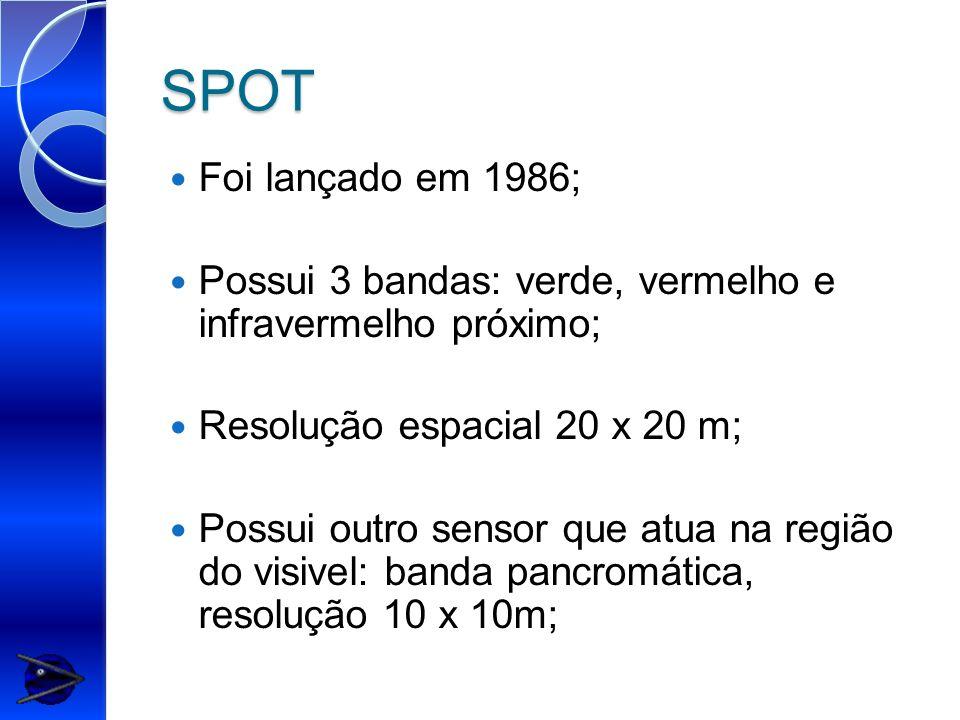 SPOT Foi lançado em 1986; Possui 3 bandas: verde, vermelho e infravermelho próximo; Resolução espacial 20 x 20 m;