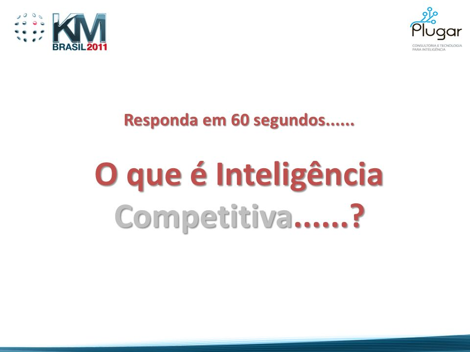 Responda em 60 segundos...... O que é Inteligência Competitiva......