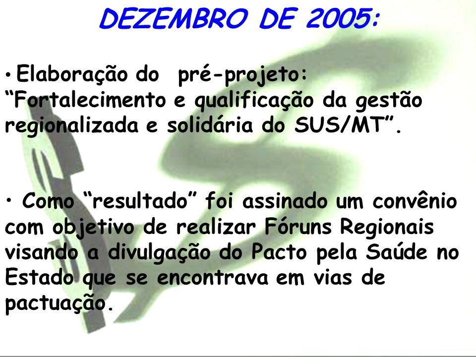 DEZEMBRO DE 2005: Elaboração do pré-projeto: Fortalecimento e qualificação da gestão regionalizada e solidária do SUS/MT .