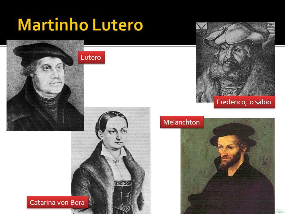 Martinho Lutero Lutero Frederico, o sábio Melanchton Catarina von Bora