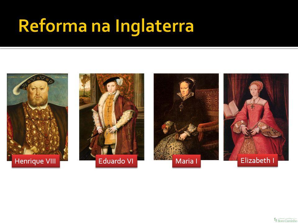 Reforma na Inglaterra Henrique VIII Eduardo VI Maria I Elizabeth I
