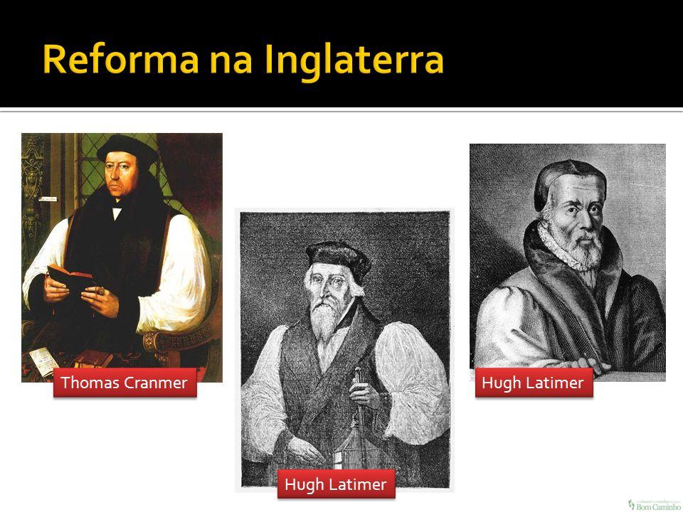 Reforma na Inglaterra Thomas Cranmer Hugh Latimer Hugh Latimer