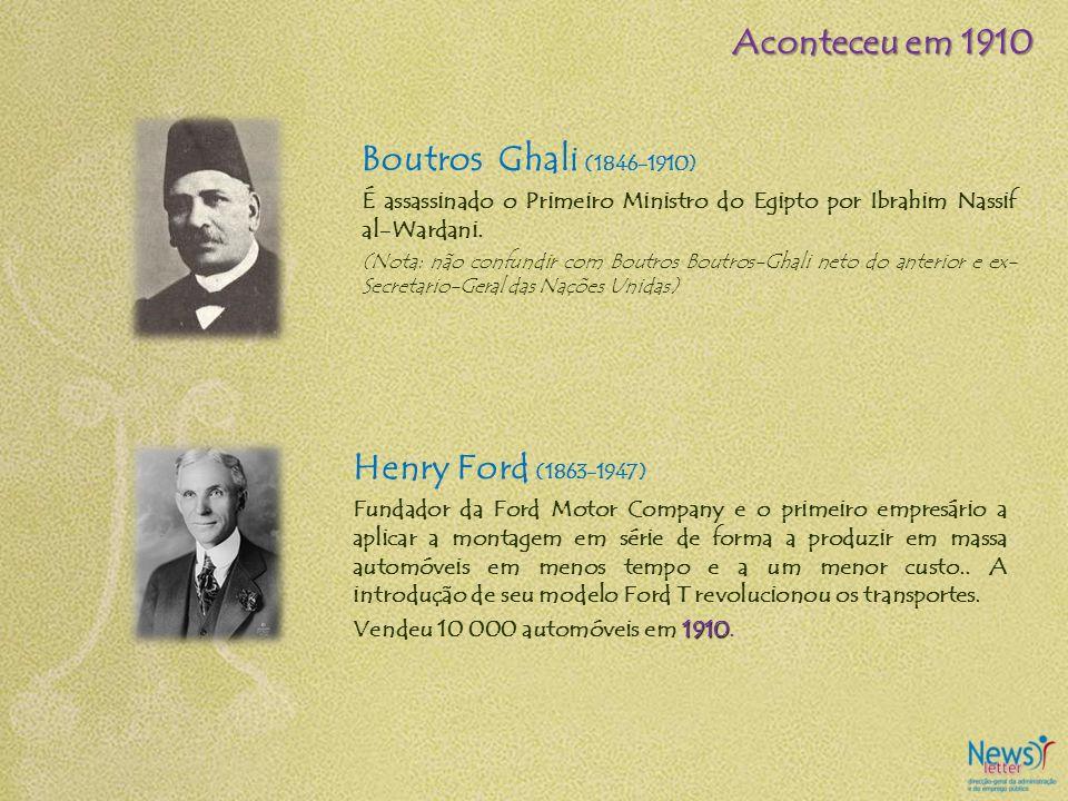 Aconteceu em 1910 Boutros Ghali (1846-1910) Henry Ford (1863-1947)
