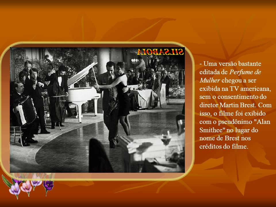 - Uma versão bastante editada de Perfume de Mulher chegou a ser exibida na TV americana, sem o consentimento do diretor Martin Brest.