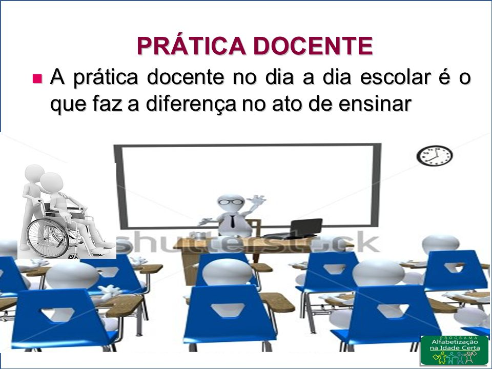 PRÁTICA DOCENTE A prática docente no dia a dia escolar é o que faz a diferença no ato de ensinar