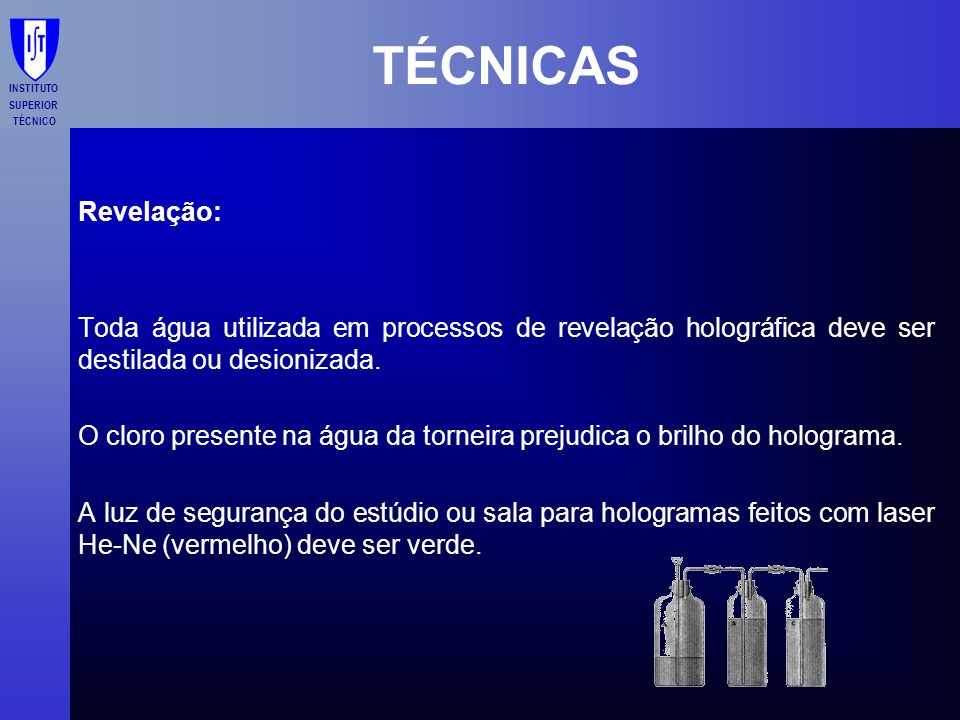TÉCNICAS Revelação: Toda água utilizada em processos de revelação holográfica deve ser destilada ou desionizada.