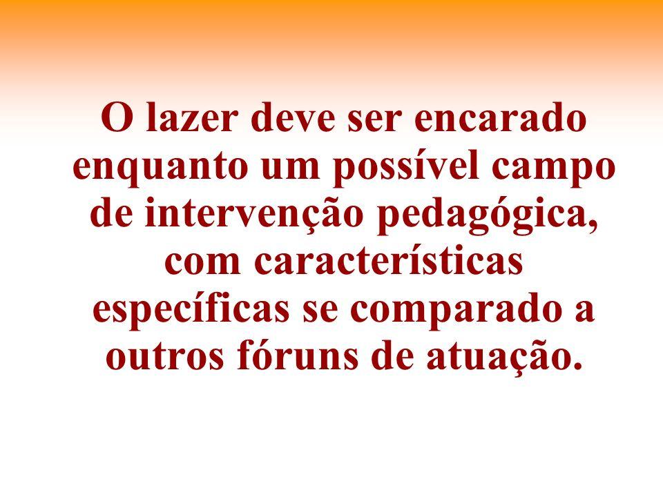 O lazer deve ser encarado enquanto um possível campo de intervenção pedagógica, com características específicas se comparado a outros fóruns de atuação.