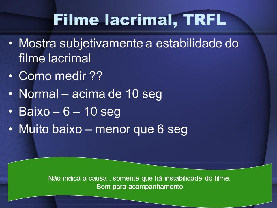 Filme lacrimal, TRFL Mostra subjetivamente a estabilidade do filme lacrimal. Como medir Normal – acima de 10 seg.