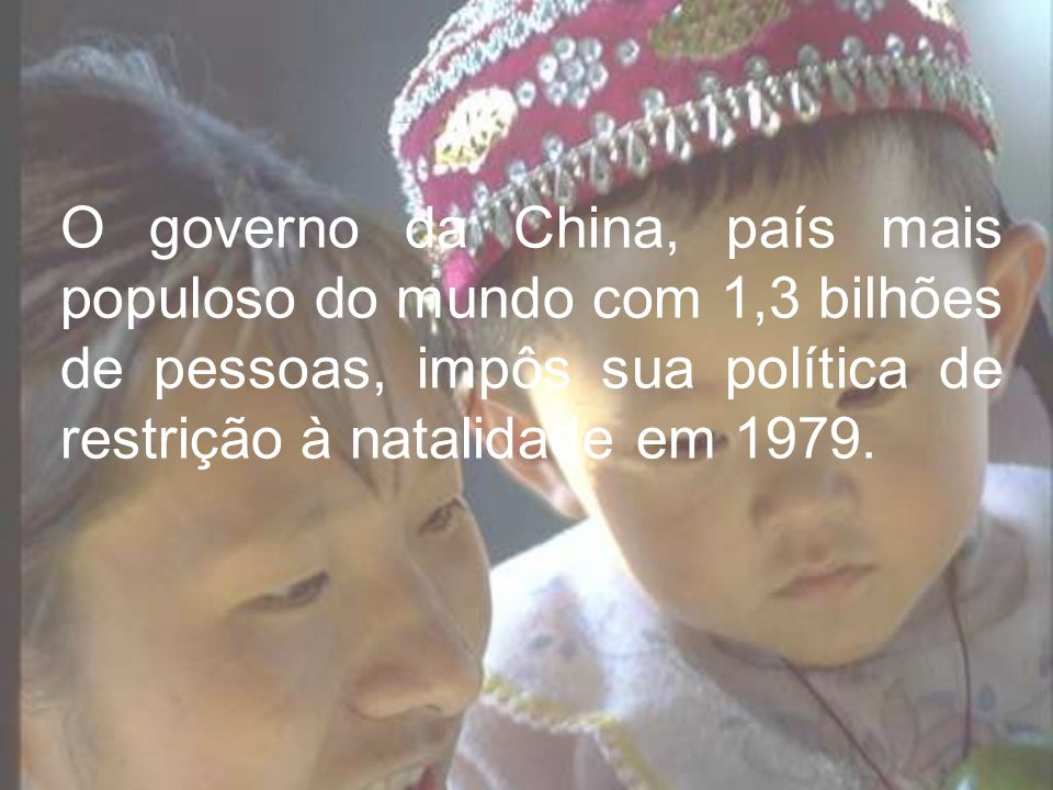 O governo da China, país mais populoso do mundo com 1,3 bilhões de pessoas, impôs sua política de restrição à natalidade em 1979.
