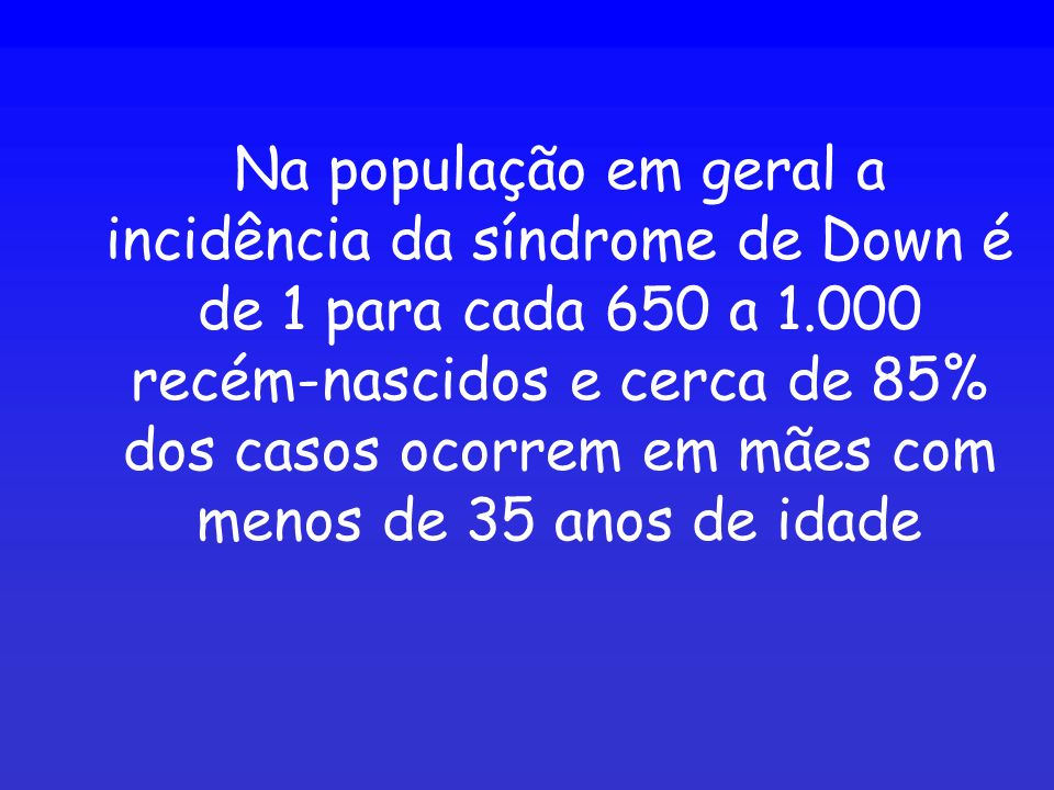 Na população em geral a incidência da síndrome de Down é de 1 para cada 650 a 1.000 recém-nascidos e cerca de 85% dos casos ocorrem em mães com menos de 35 anos de idade
