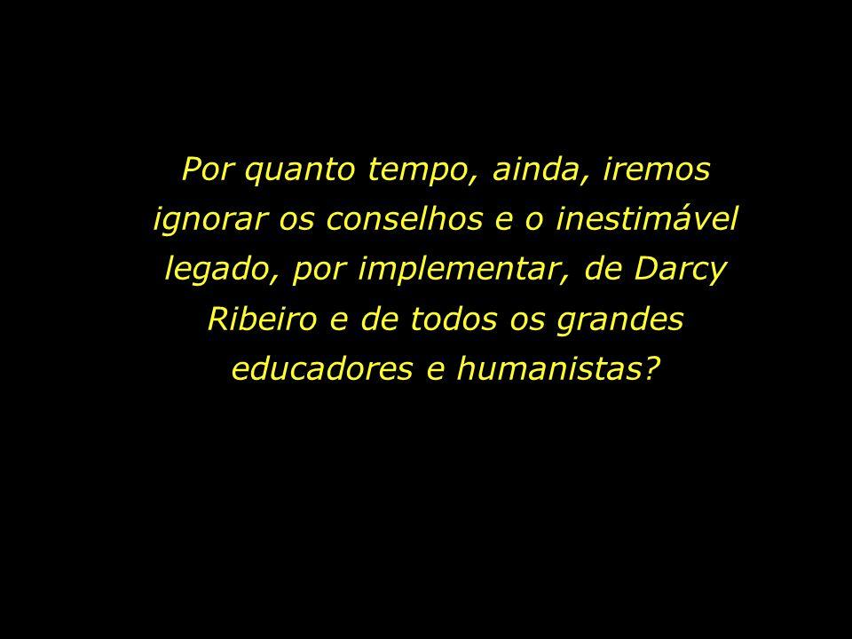 Por quanto tempo, ainda, iremos ignorar os conselhos e o inestimável legado, por implementar, de Darcy Ribeiro e de todos os grandes educadores e humanistas