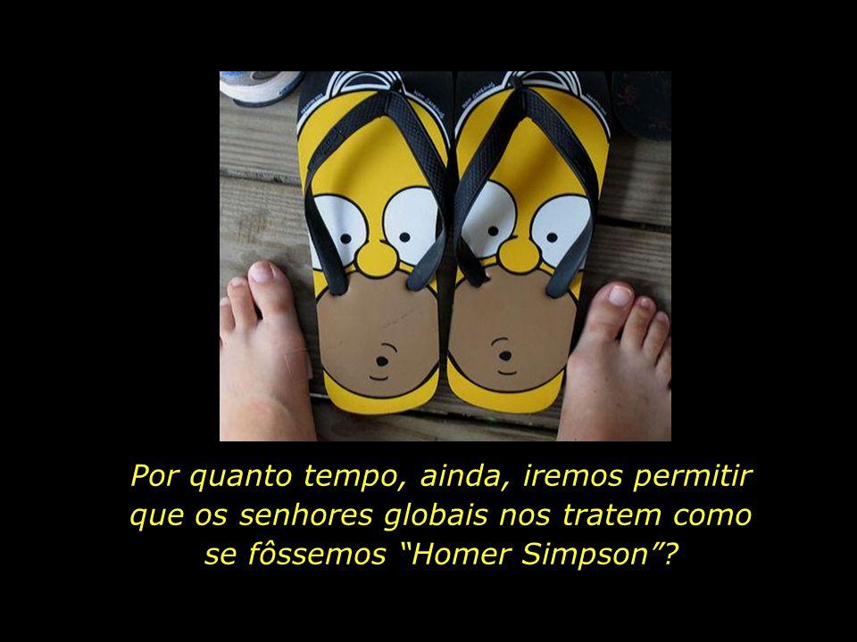 Por quanto tempo, ainda, iremos permitir que os senhores globais nos tratem como se fôssemos Homer Simpson