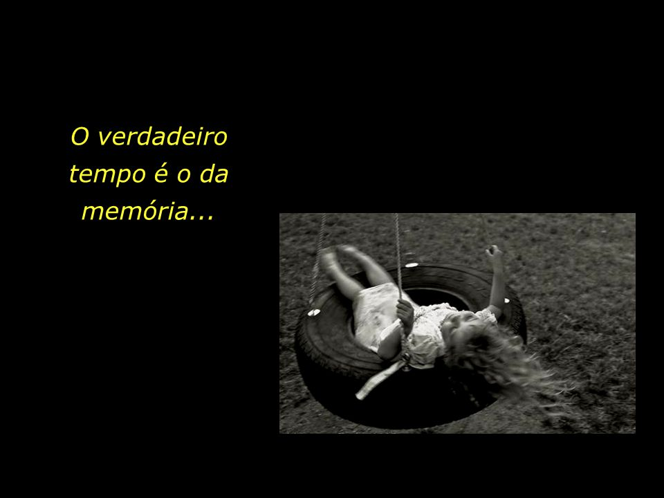 O verdadeiro tempo é o da memória...