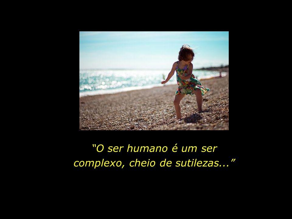 O ser humano é um ser complexo, cheio de sutilezas...