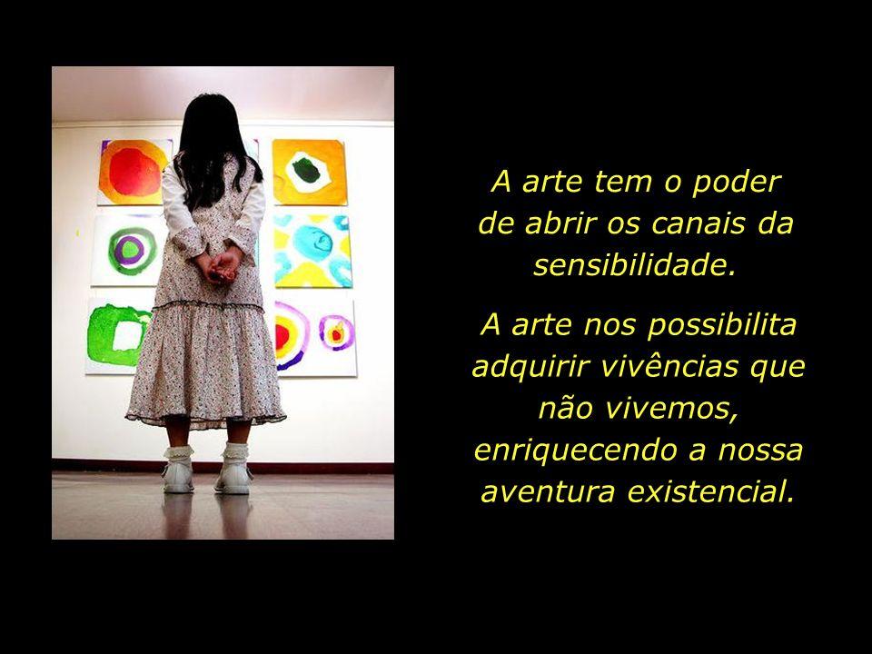 A arte tem o poder de abrir os canais da sensibilidade.