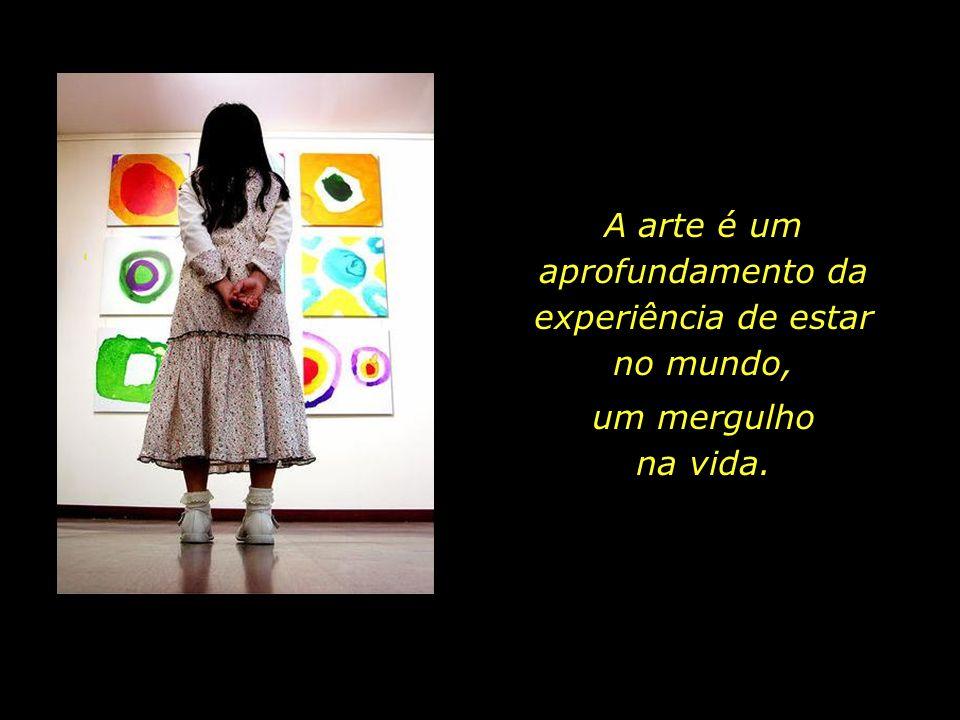 A arte é um aprofundamento da experiência de estar no mundo,