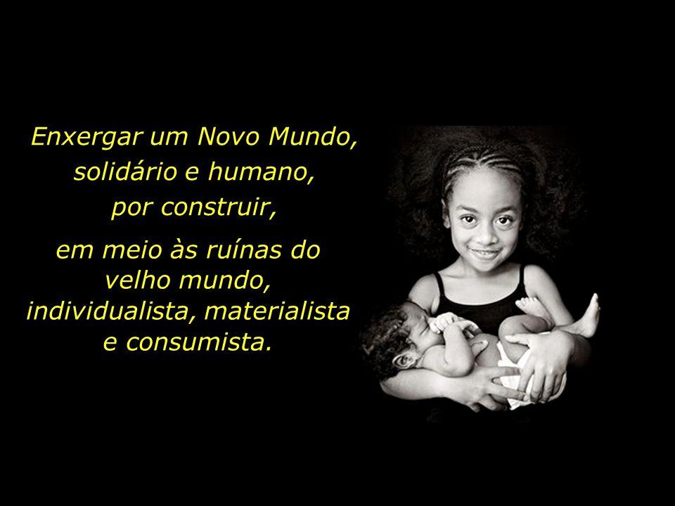 Enxergar um Novo Mundo, solidário e humano, por construir, em meio às ruínas do velho mundo, individualista, materialista e consumista.