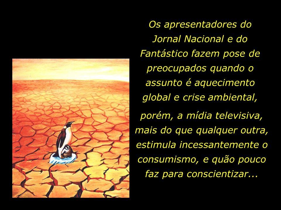 Os apresentadores do Jornal Nacional e do Fantástico fazem pose de preocupados quando o assunto é aquecimento global e crise ambiental,