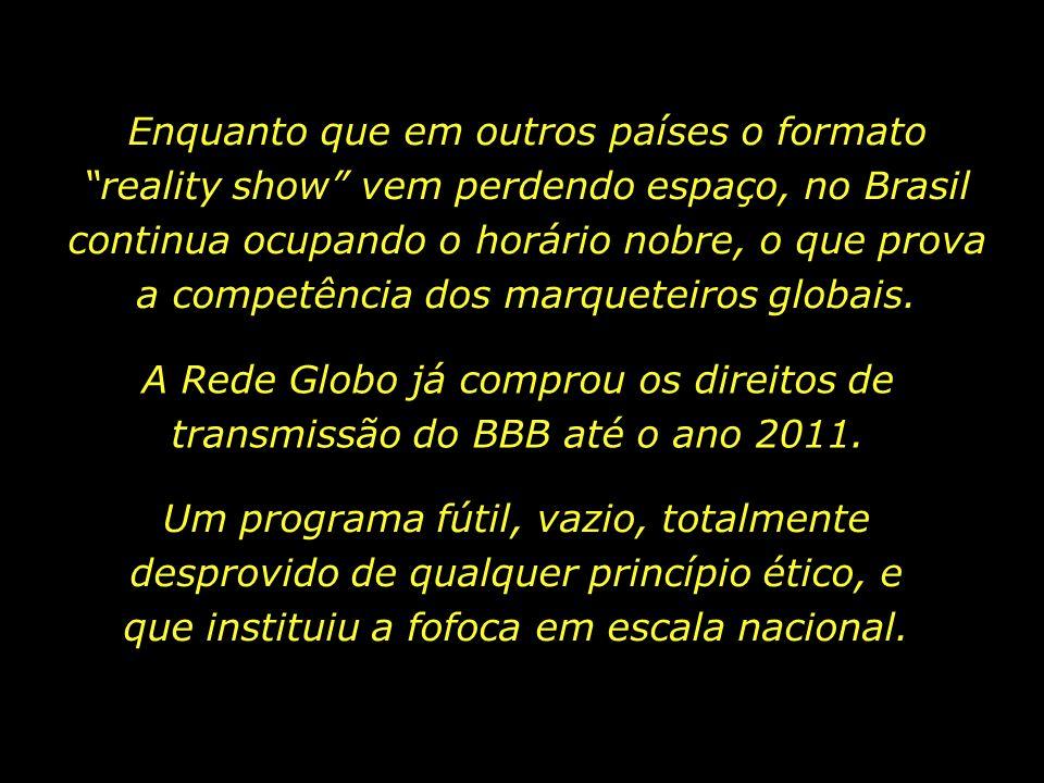 Enquanto que em outros países o formato reality show vem perdendo espaço, no Brasil continua ocupando o horário nobre, o que prova a competência dos marqueteiros globais.