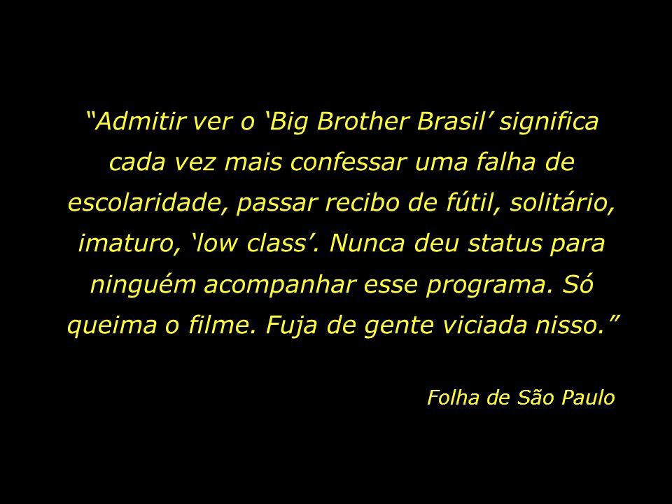 Admitir ver o 'Big Brother Brasil' significa cada vez mais confessar uma falha de escolaridade, passar recibo de fútil, solitário, imaturo, 'low class'. Nunca deu status para ninguém acompanhar esse programa. Só queima o filme. Fuja de gente viciada nisso.