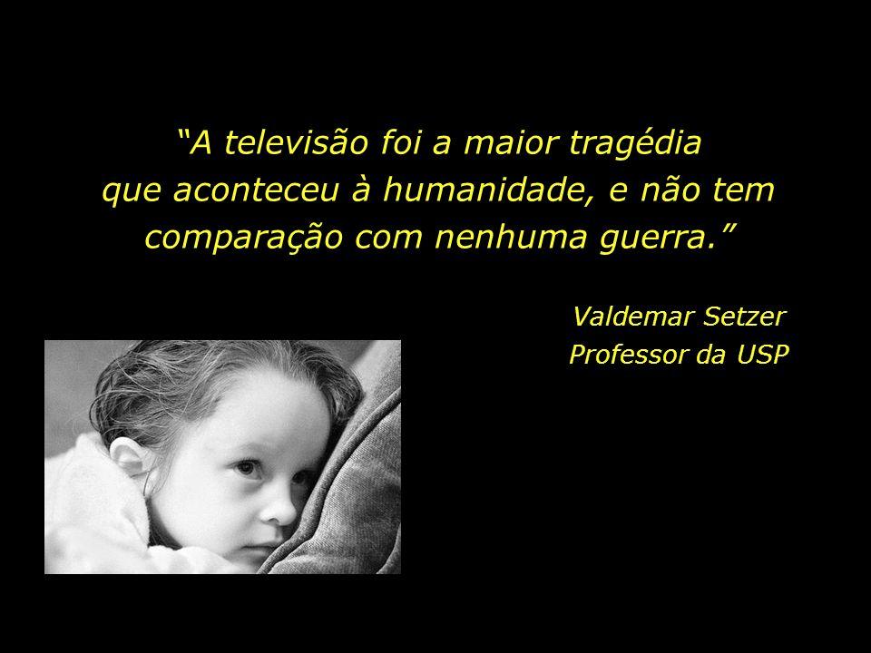 A televisão foi a maior tragédia que aconteceu à humanidade, e não tem comparação com nenhuma guerra.