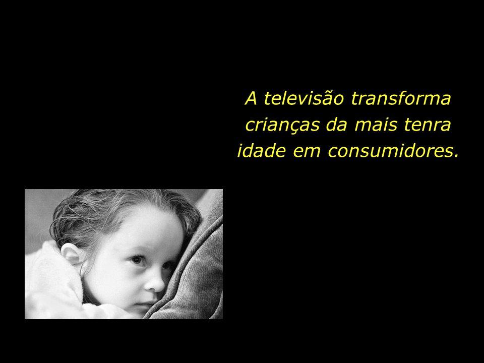 A televisão transforma crianças da mais tenra idade em consumidores.