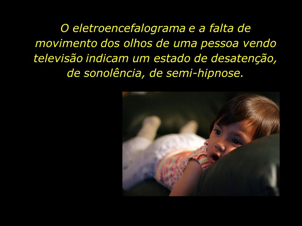 O eletroencefalograma e a falta de movimento dos olhos de uma pessoa vendo televisão indicam um estado de desatenção, de sonolência, de semi-hipnose.
