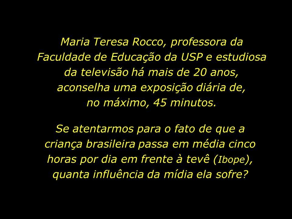 Maria Teresa Rocco, professora da Faculdade de Educação da USP e estudiosa da televisão há mais de 20 anos, aconselha uma exposição diária de, no máximo, 45 minutos.