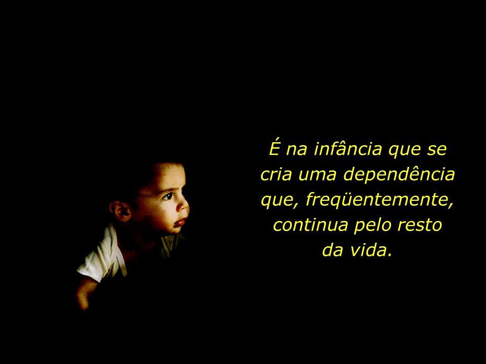 É na infância que se cria uma dependência que, freqüentemente, continua pelo resto da vida.