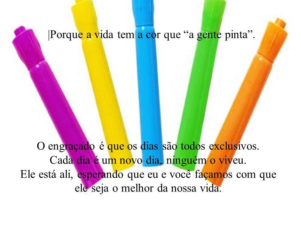 |Porque a vida tem a cor que a gente pinta .