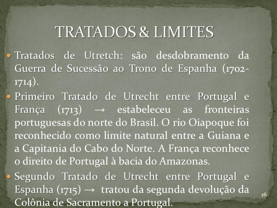 TRATADOS & LIMITES Tratados de Utretch: são desdobramento da Guerra de Sucessão ao Trono de Espanha (1702- 1714).