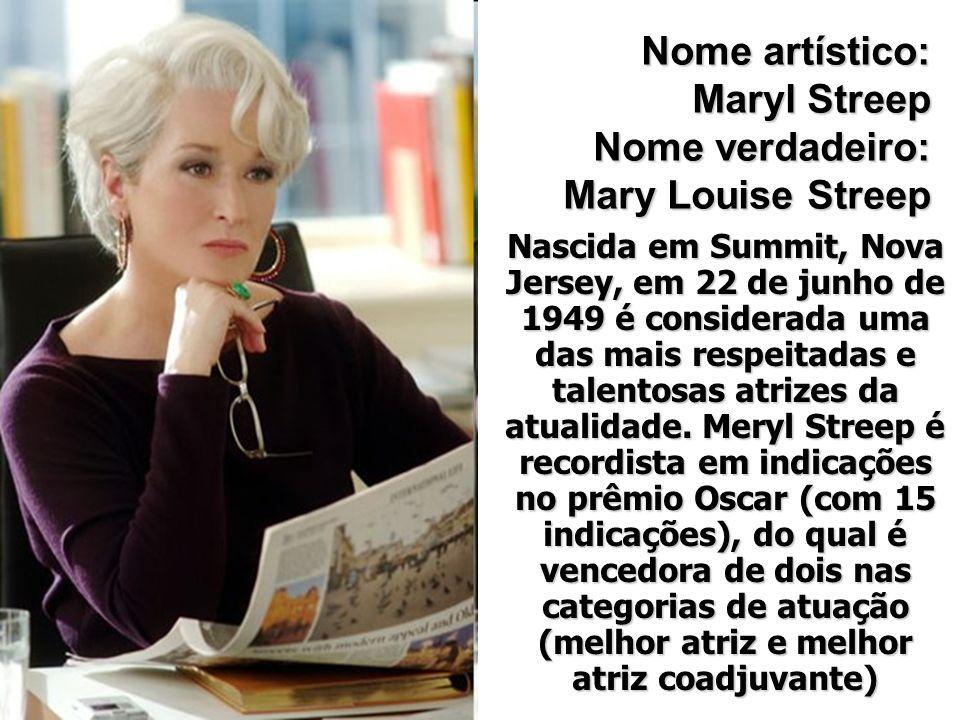 Nome artístico: Maryl Streep Nome verdadeiro: Mary Louise Streep