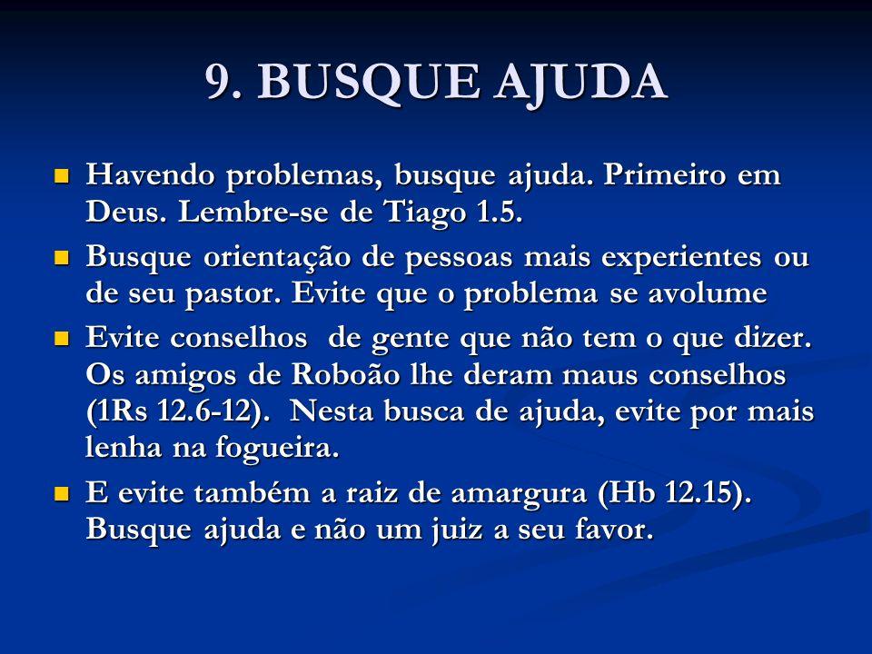 9. BUSQUE AJUDA Havendo problemas, busque ajuda. Primeiro em Deus. Lembre-se de Tiago 1.5.