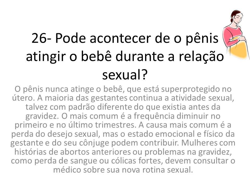 26- Pode acontecer de o pênis atingir o bebê durante a relação sexual