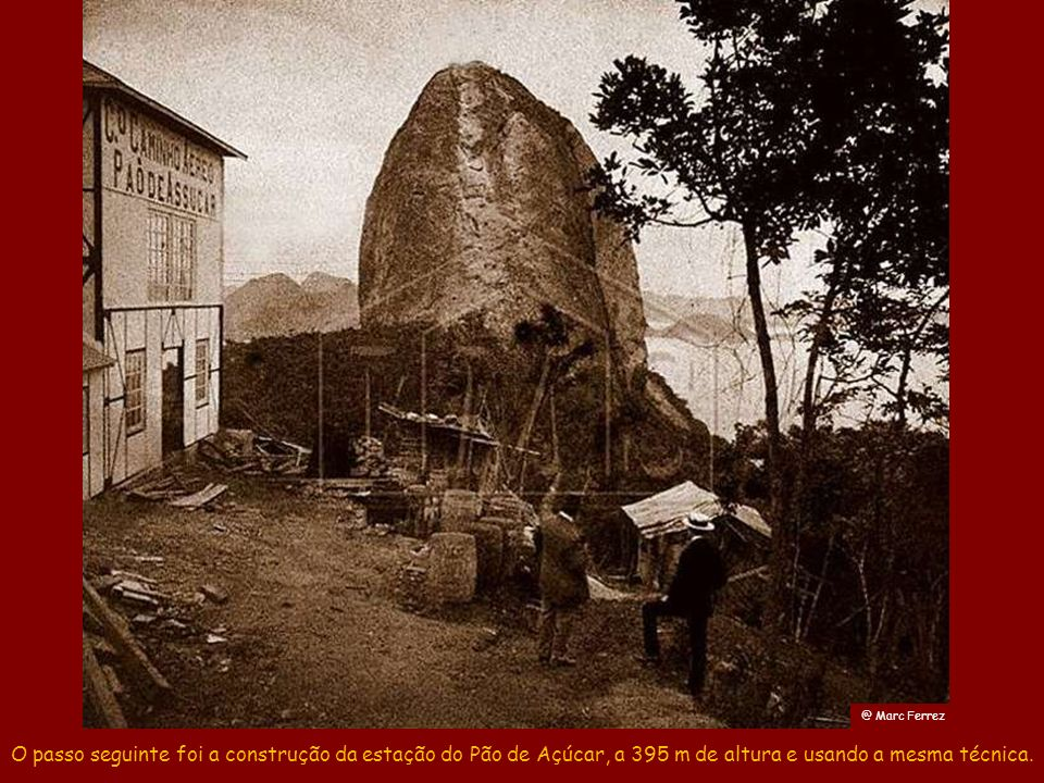 @ Marc Ferrez O passo seguinte foi a construção da estação do Pão de Açúcar, a 395 m de altura e usando a mesma técnica.