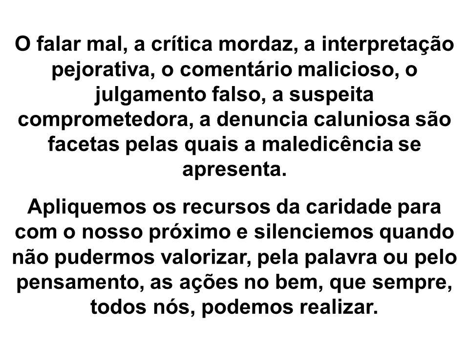 O falar mal, a crítica mordaz, a interpretação pejorativa, o comentário malicioso, o julgamento falso, a suspeita comprometedora, a denuncia caluniosa são facetas pelas quais a maledicência se apresenta.