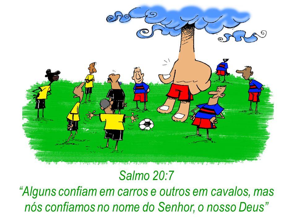 Salmo 20:7 Alguns confiam em carros e outros em cavalos, mas nós confiamos no nome do Senhor, o nosso Deus