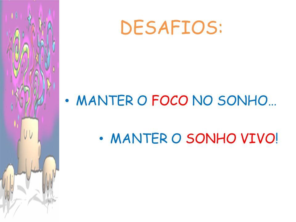 DESAFIOS: MANTER O FOCO NO SONHO… MANTER O SONHO VIVO!