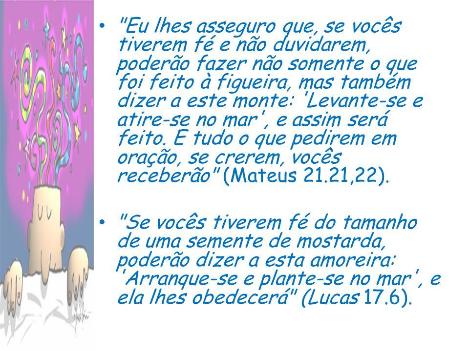 Eu lhes asseguro que, se vocês tiverem fé e não duvidarem, poderão fazer não somente o que foi feito à figueira, mas também dizer a este monte: Levante-se e atire-se no mar , e assim será feito. E tudo o que pedirem em oração, se crerem, vocês receberão (Mateus 21.21,22).